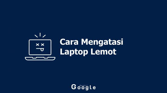 Laptop Terasa Berat? Simak Cara Mengatasi Laptop Lemot Yang Mudah