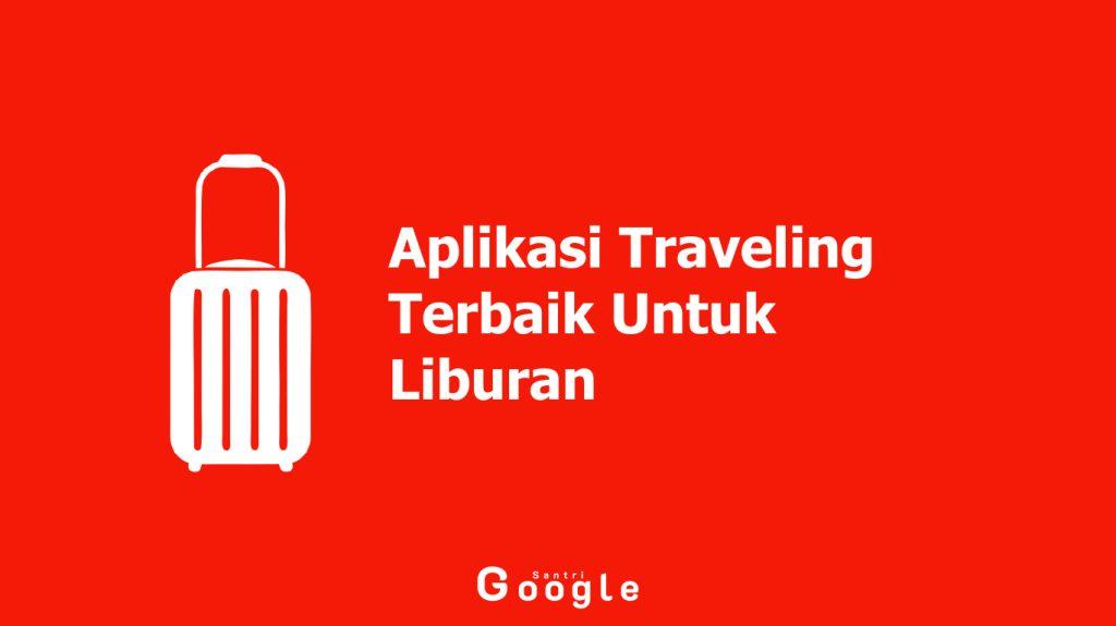 10 Aplikasi Traveling Terbaik Untuk Liburan Hemat Dan Menyenangkan