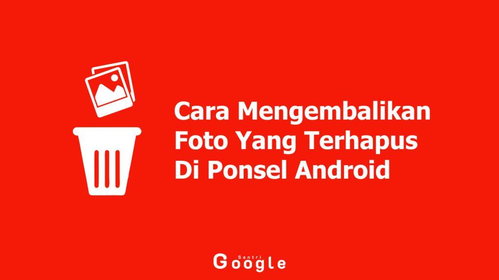 Cara Mengembalikan Foto Yang Terhapus Di Ponsel Android Dengan Aplikasi